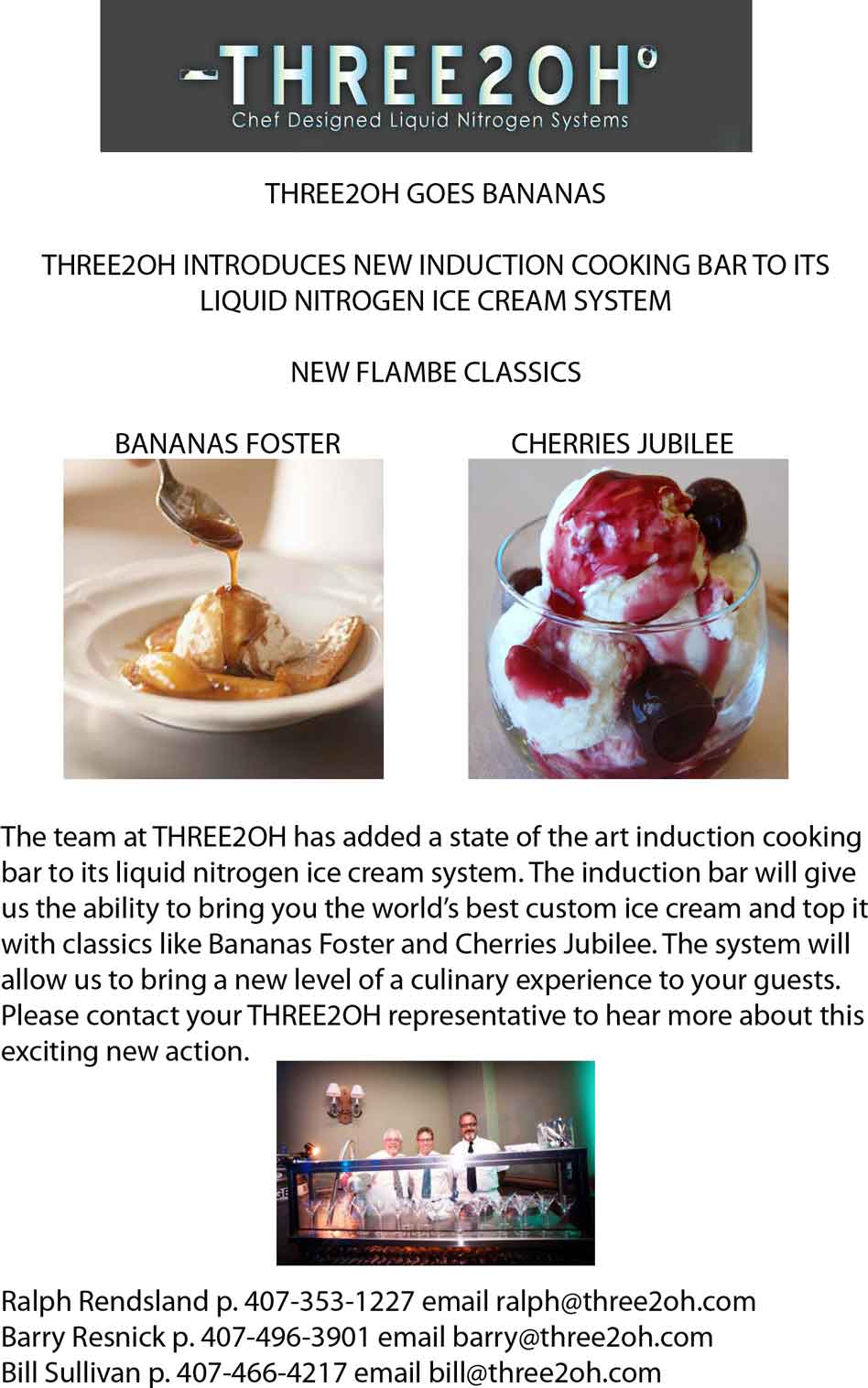 THREE2OH GOES BANANAS THREE2OH INTRODUCES NEW INDUCTION COOKING BAR TO ITS LIQUID NITROGEN ICE CREAM SYSTEM NEW FLAMBE CLASSICS BANANAS FOSTER CHERRIES JUBILEE The team at THREE2OH has added a state of the art induction cooking bar to its liquid nitrogen ice cream system. The induction bar will give us the ability to bring you the world's best custom ice cream and top it with classics like Bananas Foster and Cherries Jubilee. The system will allow us to bring a new level of a culinary experience to your guests. Please contact your THREE2OH representative to hear more about this exciting new action.